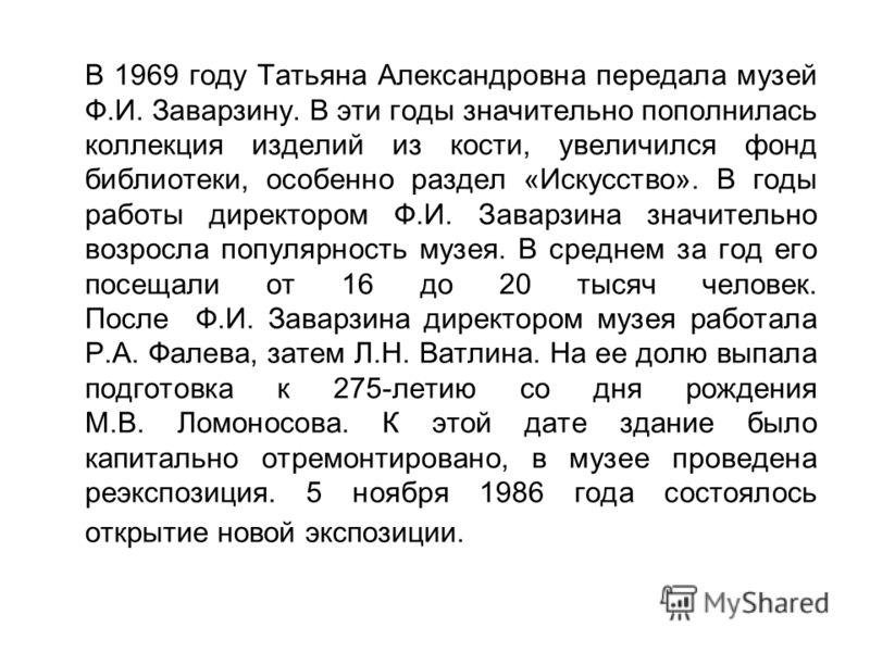 В 1969 году Татьяна Александровна передала музей Ф.И. Заварзину. В эти годы значительно пополнилась коллекция изделий из кости, увеличился фонд библиотеки, особенно раздел «Искусство». В годы работы директором Ф.И. Заварзина значительно возросла попу