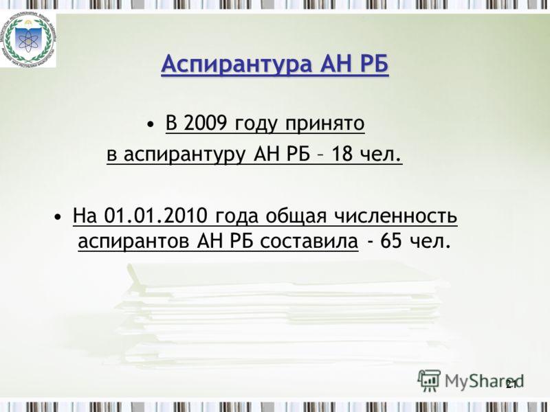 21 Аспирантура АН РБ В 2009 году принято в аспирантуру АН РБ – 18 чел. На 01.01.2010 года общая численность аспирантов АН РБ составила - 65 чел.