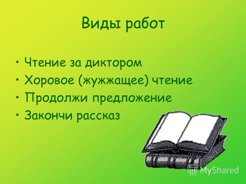 Виды работ Чтение за диктором Хоровое (жужжащее) чтение Продолжи предложение Закончи рассказ