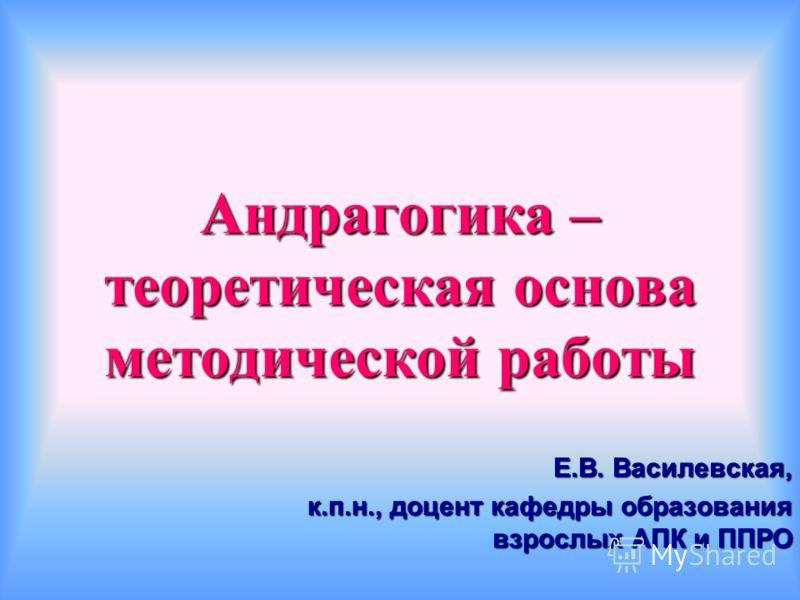 Андрагогика – теоретическая основа методической работы Е.В. Василевская, к.п.н., доцент кафедры образования взрослых АПК и ППРО
