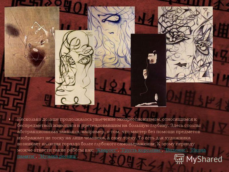 Несколько дольше продолжалось увлечение экспрессионизмом, относящимся к беспредметной живописи и претендовавшим на большую глубину. Здесь столпы абстракционизма заявляли, например, о том, что мастер без помощи предметов изображает не тоску на лице че