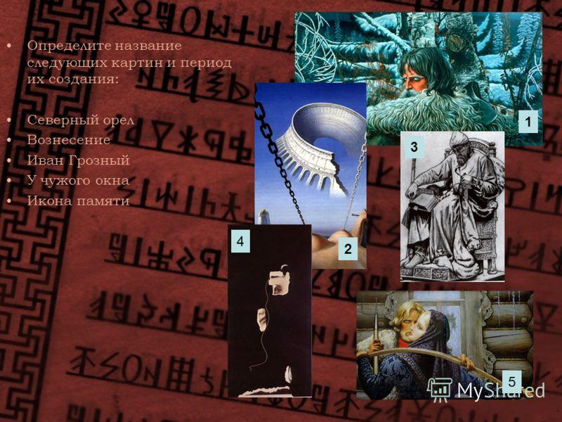 Определите название следующих картин и период их создания: Северный орел Вознесение Иван Грозный У чужого окна Икона памяти 1 2 3 4 5