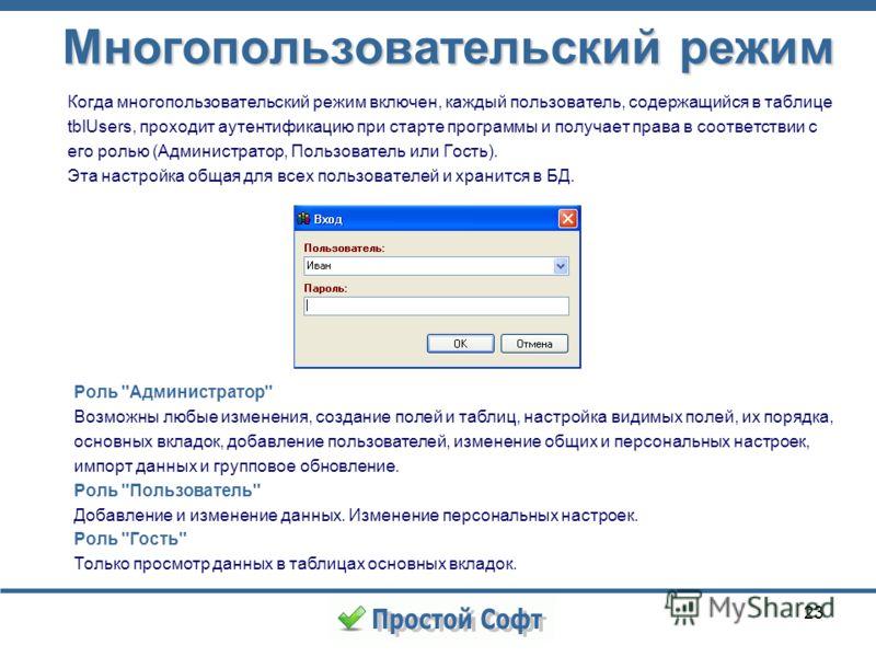 23 Многопользовательский режим Когда многопользовательский режим включен, каждый пользователь, содержащийся в таблице tblUsers, проходит аутентификацию при старте программы и получает права в соответствии с его ролью (Администратор, Пользователь или