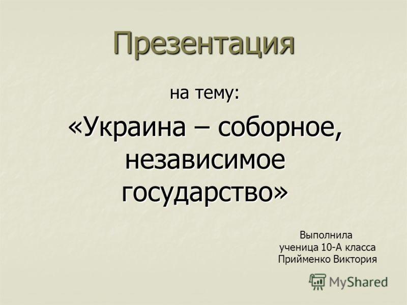 Презентация на тему: «Украина – соборное, независимое государство» Выполнила ученица 10-А класса Прийменко Виктория