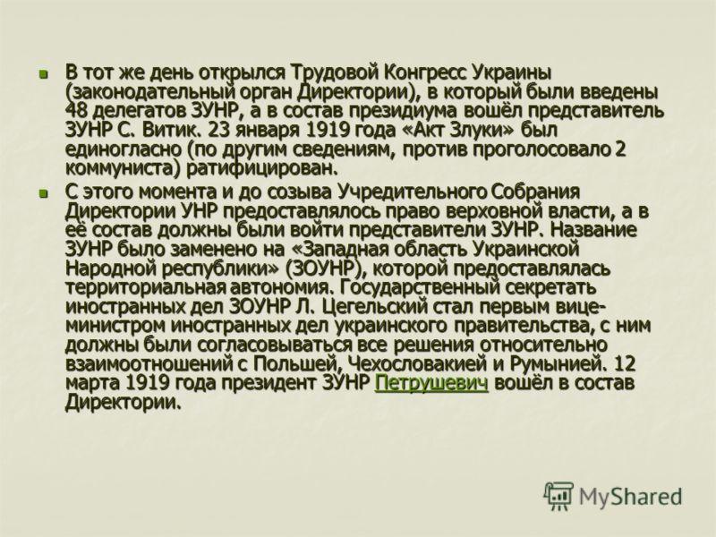 В тот же день открылся Трудовой Конгресс Украины (законодательный орган Директории), в который были введены 48 делегатов ЗУНР, а в состав президиума вошёл представитель ЗУНР С. Витик. 23 января 1919 года «Акт Злуки» был единогласно (по другим сведени