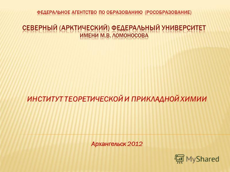 ИНСТИТУТ ТЕОРЕТИЧЕСКОЙ И ПРИКЛАДНОЙ ХИМИИ Архангельск 2012