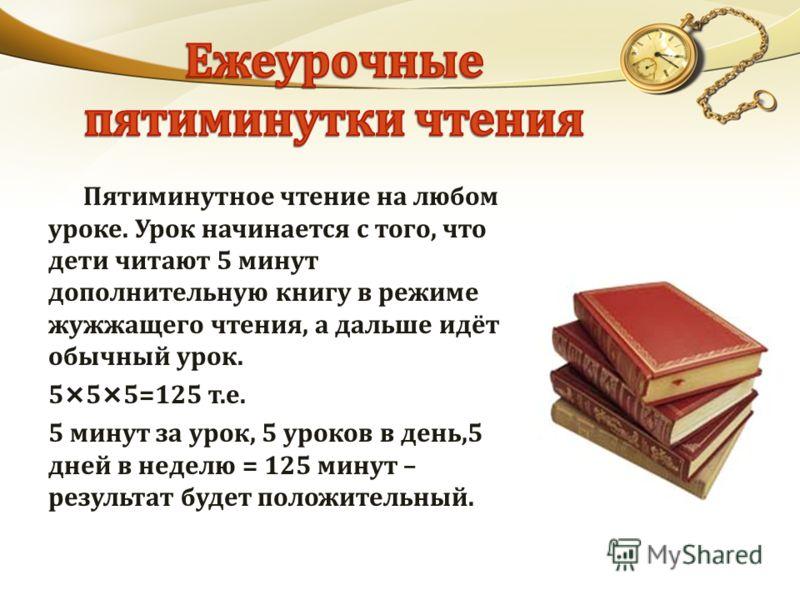 Пятиминутное чтение на любом уроке. Урок начинается с того, что дети читают 5 минут дополнительную книгу в режиме жужжащего чтения, а дальше идёт обычный урок. 5×5×5=125 т.е. 5 минут за урок, 5 уроков в день,5 дней в неделю = 125 минут – результат бу