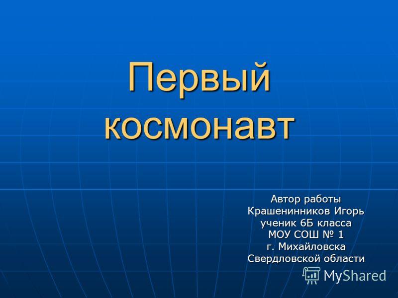 Первый космонавт Автор работы Крашенинников Игорь ученик 6Б класса МОУ СОШ 1 г. Михайловска Свердловской области