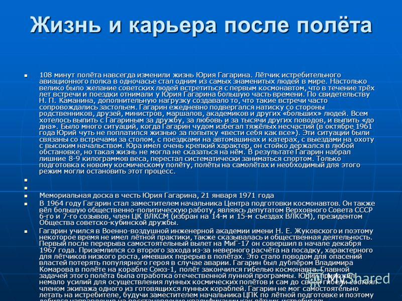 Жизнь и карьера после полёта 108 минут полёта навсегда изменили жизнь Юрия Гагарина. Лётчик истребительного авиационного полка в одночасье стал одним из самых знаменитых людей в мире. Настолько велико было желание советских людей встретиться с первым