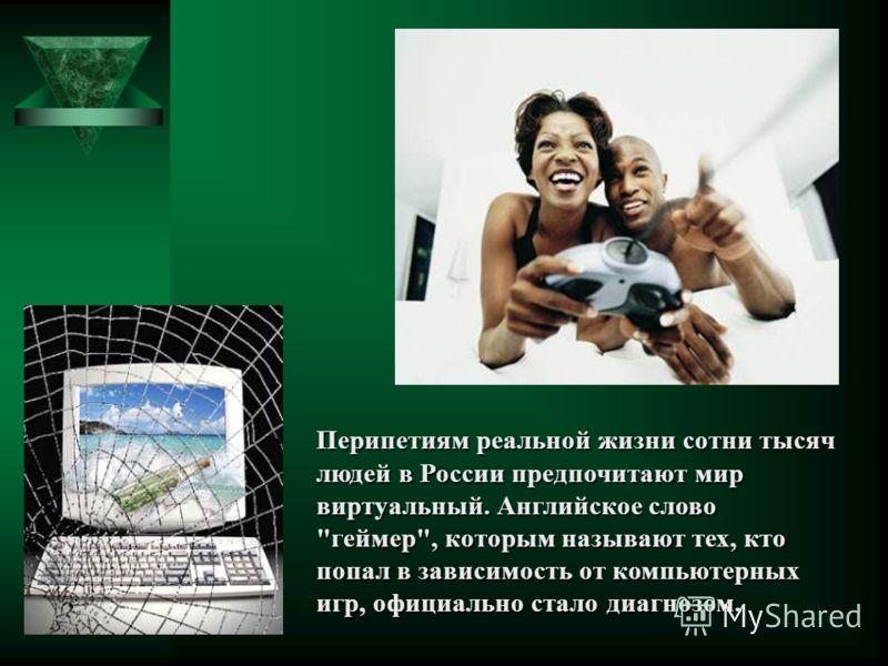Перипетиям реальной жизни сотни тысяч людей в России предпочитают мир виртуальный. Английское слово геймер, которым называют тех, кто попал в зависимость от компьютерных игр, официально стало диагнозом.
