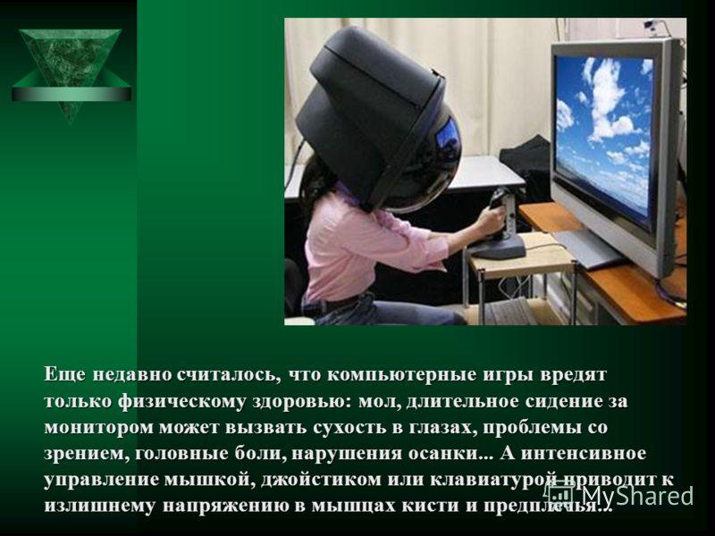 Еще недавно считалось, что компьютерные игры вредят только физическому здоровью: мол, длительное сидение за монитором может вызвать сухость в глазах, проблемы со зрением, головные боли, нарушения осанки... А интенсивное управление мышкой, джойстиком