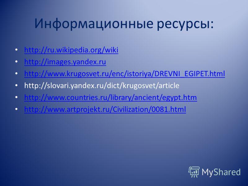Информационные ресурсы: http://ru.wikipedia.org/wiki http://images.yandex.ru http://www.krugosvet.ru/enc/istoriya/DREVNI_EGIPET.html http://slovari.yandex.ru/dict/krugosvet/article http://www.countries.ru/library/ancient/egypt.htm http://www.artproje