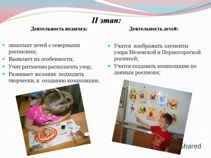 II этап: Деятельность педагога: Деятельность детей: знакомит детей с северными росписями; Выявляет их особенности; Учит ритмично располагать узор; Развивает желание подходить творчески, к созданию композиции. Учатся изображать элементы узора Мезенско