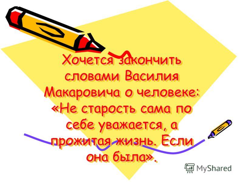 Хочется закончить словами Василия Макаровича о человеке: «Не старость сама по себе уважается, а прожитая жизнь. Если она была».