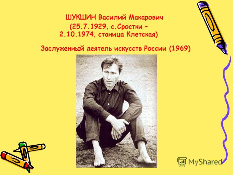 ШУКШИН Василий Макарович (25.7.1929, с.Сростки – 2.10.1974, станица Клетская) Заслуженный деятель искусств России (1969)