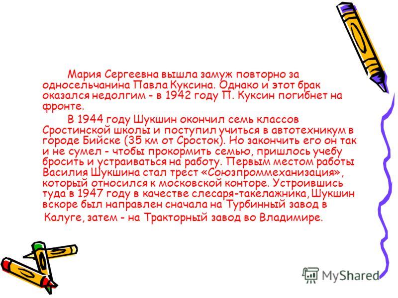 Мария Сергеевна вышла замуж повторно за односельчанина Павла Куксина. Однако и этот брак оказался недолгим - в 1942 году П. Куксин погибнет на фронте. В 1944 году Шукшин окончил семь классов Сростинской школы и поступил учиться в автотехникум в город