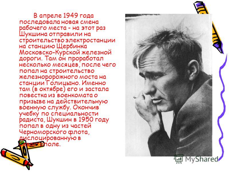 В апреле 1949 года последовала новая смена рабочего места - на этот раз Шукшина отправили на строительство электростанции на станцию Щербинка Московско-Курской железной дороги. Там он проработал несколько месяцев, после чего попал на строительство же