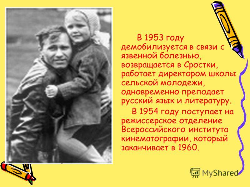 В 1953 году демобилизуется в связи с язвенной болезнью, возвращается в Сростки, работает директором школы сельской молодежи, одновременно преподает русский язык и литературу. В 1954 году поступает на режиссерское отделение Всероссийского института ки