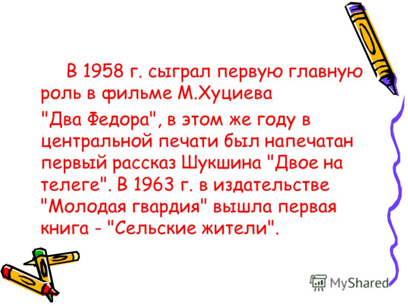 В 1958 г. сыграл первую главную роль в фильме М.Хуциева Два Федора, в этом же году в центральной печати был напечатан первый рассказ Шукшина Двое на телеге. В 1963 г. в издательстве Молодая гвардия вышла первая книга - Сельские жители.