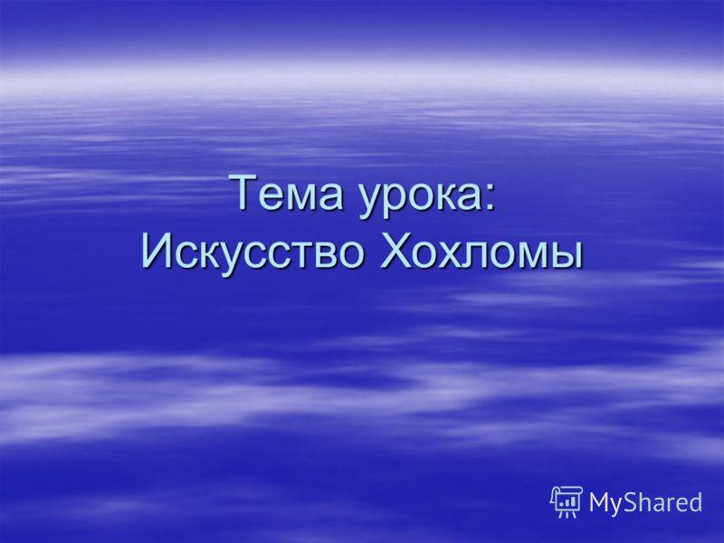 Тема урока: Искусство <a href='http://www.myshared.ru/slide/102656/' title='хохлома'>Хохломы</a>