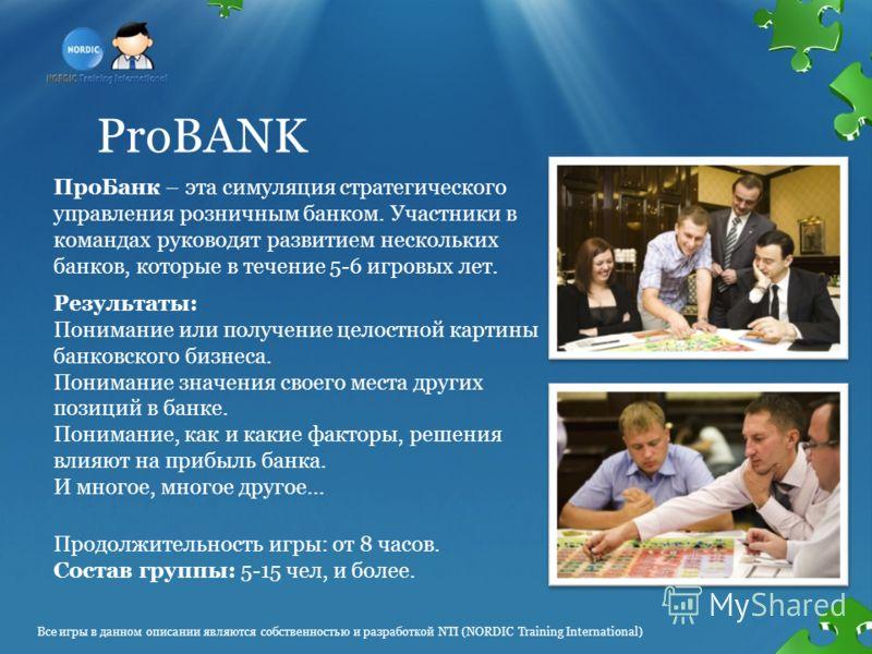 ProBANK ПроБанк – эта симуляция стратегического управления розничным банком. Участники в командах руководят развитием нескольких банков, которые в течение 5-6 игровых лет. Продолжительность игры: от 8 часов. Состав группы: 5-15 чел, и более. Результа