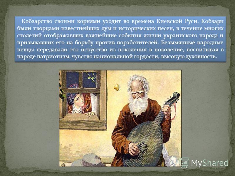 Кобзарство своими корнями уходит во времена Киевской Руси. Кобзари были творцами известнейших дум и исторических песен, в течение многих столетий отображавших важнейшие события жизни украинского народа и призывавших его на борьбу против поработителей