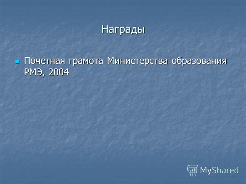 Награды Почетная грамота Министерства образования РМЭ, 2004 Почетная грамота Министерства образования РМЭ, 2004