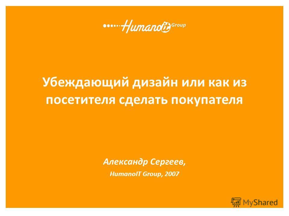 Убеждающий дизайн или как из посетителя сделать покупателя Александр Сергеев, HumanoIT Group, 2007