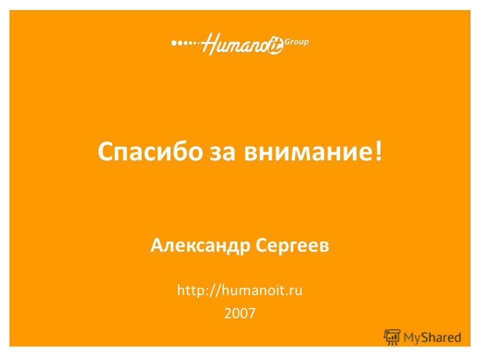Спасибо за внимание! Александр Сергеев http://humanoit.ru 2007