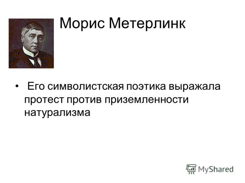 Морис Метерлинк Его символистская поэтика выражала протест против приземленности натурализма