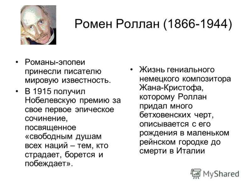 Ромен Роллан (1866-1944) Романы-эпопеи принесли писателю мировую известность. В 1915 получил Нобелевскую премию за свое первое эпическое сочинение, посвященное «свободным душам всех наций – тем, кто страдает, борется и побеждает». Жизнь гениального н
