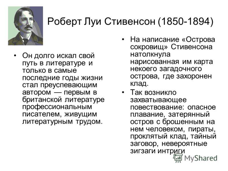 Роберт Луи Стивенсон (1850-1894) Он долго искал свой путь в литературе и только в самые последние годы жизни стал преуспевающим автором первым в британской литературе профессиональным писателем, живущим литературным трудом. На написание «Острова сокр