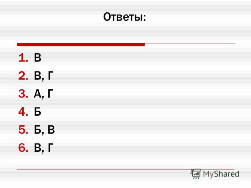 Ответы: 1.В 2.В, Г 3.A, Г 4.Б 5.Б, B 6.В, Г