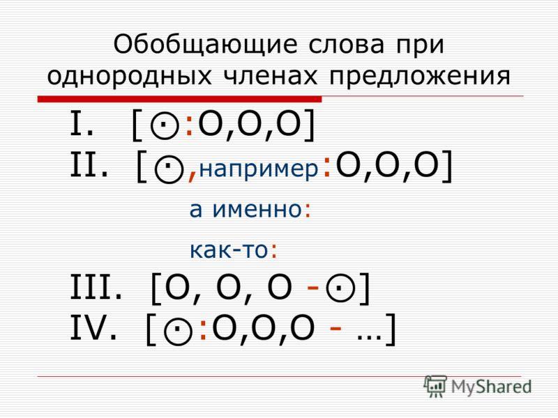Обобщающие слова при однородных членах предложения I. [ · :O,O,O] II. [ ·, например :O,O,O] а именно: как-то: III. [O, O, O - · ] IV. [ · :O,O,O - …]