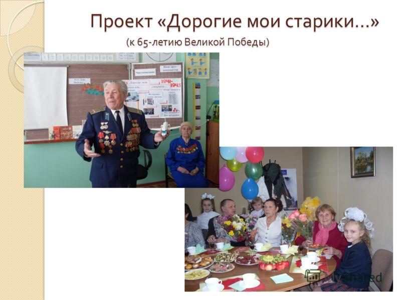 Проект « Дорогие мои старики …» ( к 65- летию Великой Победы )