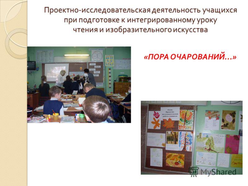 Проектно - исследовательская деятельность учащихся при подготовке к интегрированному уроку чтения и изобразительного искусства Проектно - исследовательская деятельность учащихся при подготовке к интегрированному уроку чтения и изобразительного искусс