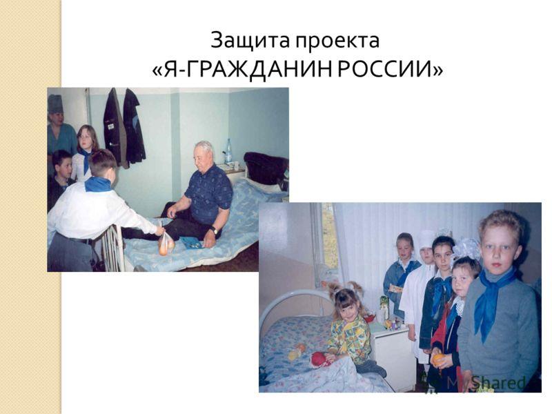 Защита проекта « Я - ГРАЖДАНИН РОССИИ »