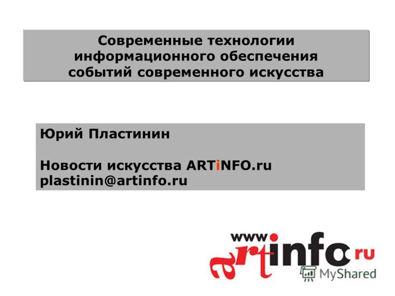Юрий Пластинин Новости искусcтва ARTiNFO.ru plastinin@artinfo.ru Современные технологии информационного обеспечения событий современного искусства