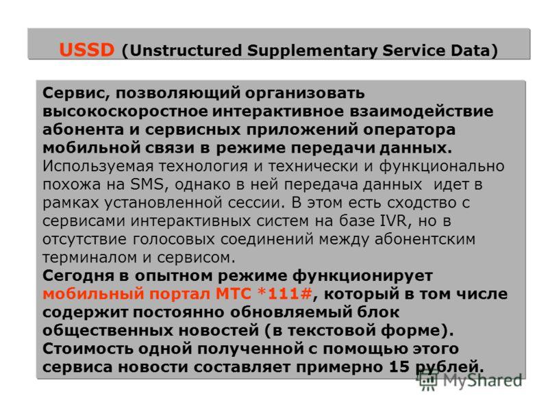 USSD (Unstructured Supplementary Service Data) Сервис, позволяющий организовать высокоскоростное интерактивное взаимодействие абонента и сервисных приложений оператора мобильной связи в режиме передачи данных. Используемая технология и технически и ф