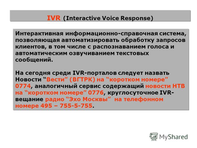IVR (Interactive Voice Response) Интерактивная информационно-справочная система, позволяющая автоматизировать обработку запросов клиентов, в том числе с распознаванием голоса и автоматическим озвучиванием текстовых сообщений. На сегодня среди IVR-пор