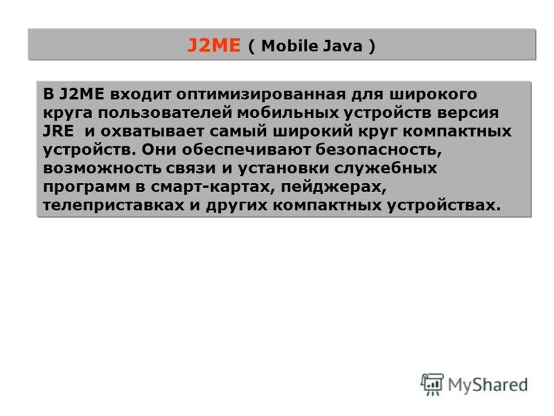 J2ME ( Mobile Java ) В J2ME входит оптимизированная для широкого круга пользователей мобильных устройств версия JRE и охватывает самый широкий круг компактных устройств. Они обеспечивают безопасность, возможность связи и установки служебных программ
