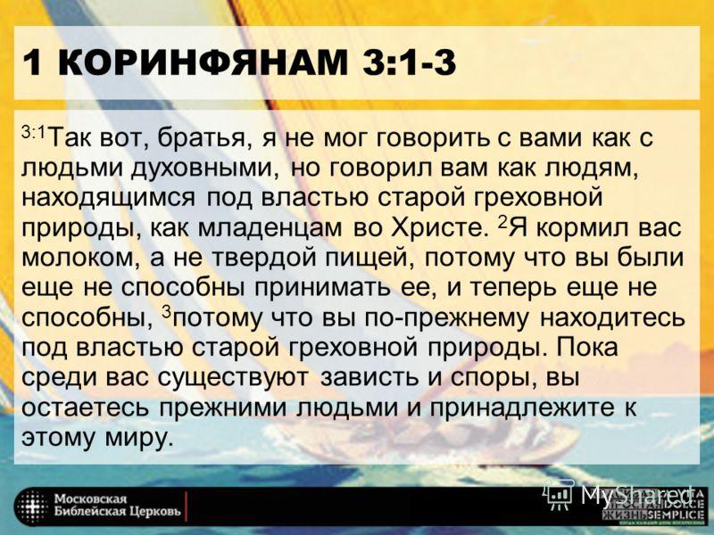 1 КОРИНФЯНАМ 3:1-3 3:1 Так вот, братья, я не мог говорить с вами как с людьми духовными, но говорил вам как людям, находящимся под властью старой греховной природы, как младенцам во Христе. 2 Я кормил вас молоком, а не твердой пищей, потому что вы бы
