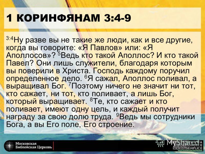 1 КОРИНФЯНАМ 3:4-9 3:4 Ну разве вы не такие же люди, как и все другие, когда вы говорите: «Я Павлов» или: «Я Aполлосов»? 5 Ведь кто такой Aполлос? И кто такой Павел? Они лишь служители, благодаря которым вы поверили в Христа. Господь каждому поручил