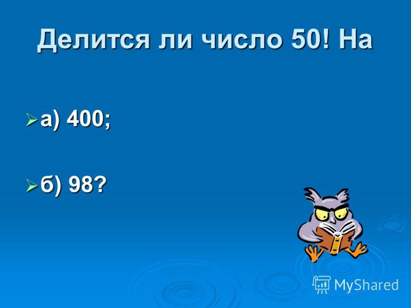 Делится ли число 50! На а) 400; а) 400; б) 98? б) 98?