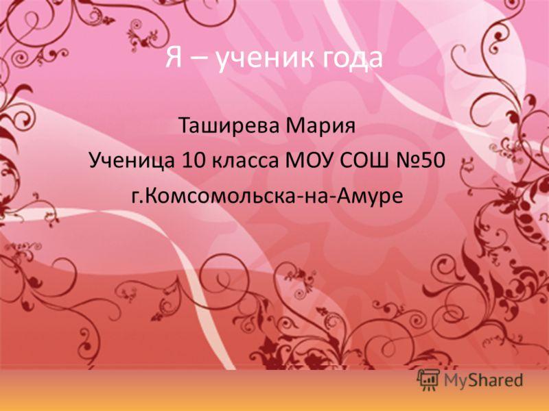 Я – ученик года Таширева Мария Ученица 10 класса МОУ СОШ 50 г.Комсомольска-на-Амуре