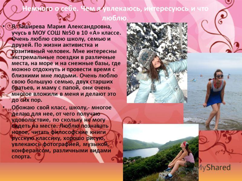 Немного о себе. Чем я увлекаюсь, интересуюсь и что люблю. Я, Таширева Мария Александровна, учусь в МОУ СОШ 50 в 10 «А» классе. Очень люблю свою школу, семью и друзей. По жизни активистка и позитивный человек. Мне интересны экстремальные поездки в раз