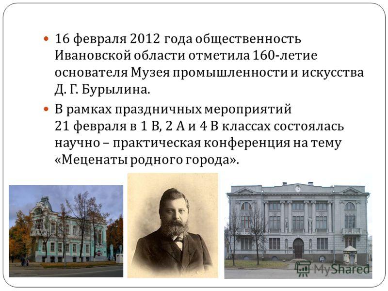 16 февраля 2012 года общественность Ивановской области отметила 160- летие основателя Музея промышленности и искусства Д. Г. Бурылина. В рамках праздничных мероприятий 21 февраля в 1 В, 2 А и 4 В классах состоялась научно – практическая конференция н
