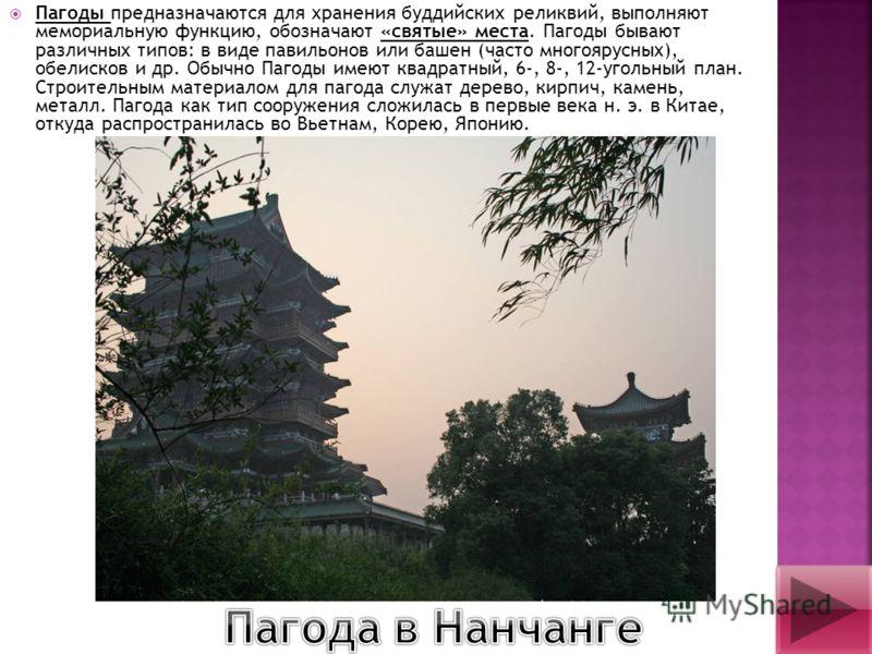 Пагоды предназначаются для хранения буддийских реликвий, выполняют мемориальную функцию, обозначают «святые» места. Пагоды бывают различных типов: в виде павильонов или башен (часто многоярусных), обелисков и др. Обычно Пагоды имеют квадратный, 6-, 8