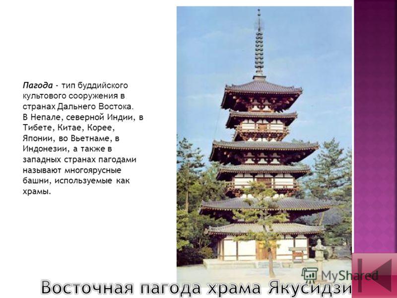 Пагода - тип буддийского культового сооружения в странах Дальнего Востока. В Непале, северной Индии, в Тибете, Китае, Корее, Японии, во Вьетнаме, в Индонезии, а также в западных странах пагодами называют многоярусные башни, используемые как храмы.