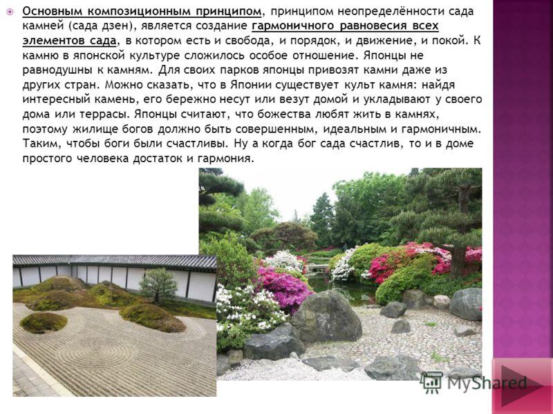 Основным композиционным принципом, принципом неопределённости сада камней (сада дзен), является создание гармоничного равновесия всех элементов сада, в котором есть и свобода, и порядок, и движение, и покой. К камню в японской культуре сложилось особ